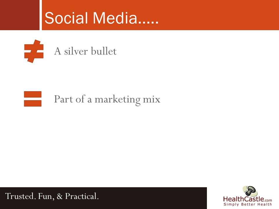 A silver bullet Part of a marketing mix Social Media….. Trusted. Fun, & Practical.