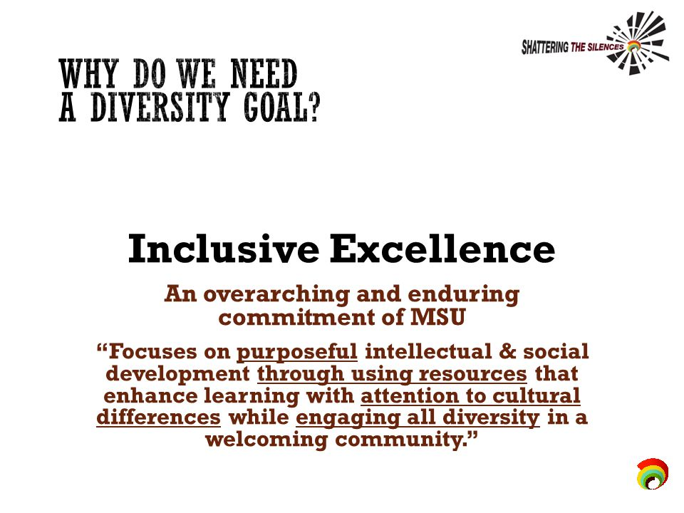 Inclusive Excellence An overarching and enduring commitment of MSU Focuses on purposeful intellectual & social development through using resources that enhance learning with attention to cultural differences while engaging all diversity in a welcoming community.