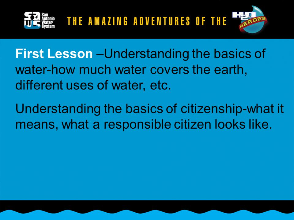 First Lesson –Understanding the basics of water-how much water covers the earth, different uses of water, etc. Understanding the basics of citizenship