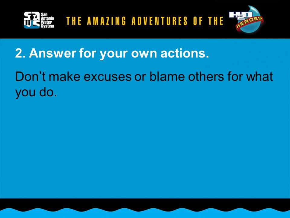 2. Answer for your own actions. Don't make excuses or blame others for what you do.