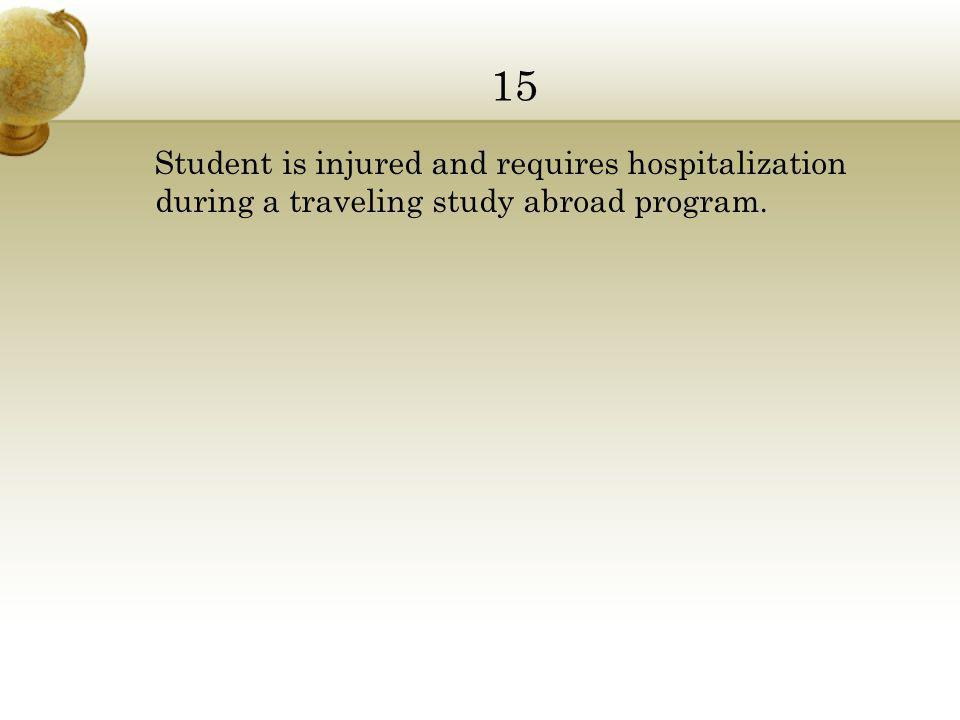 15 Student is injured and requires hospitalization during a traveling study abroad program.