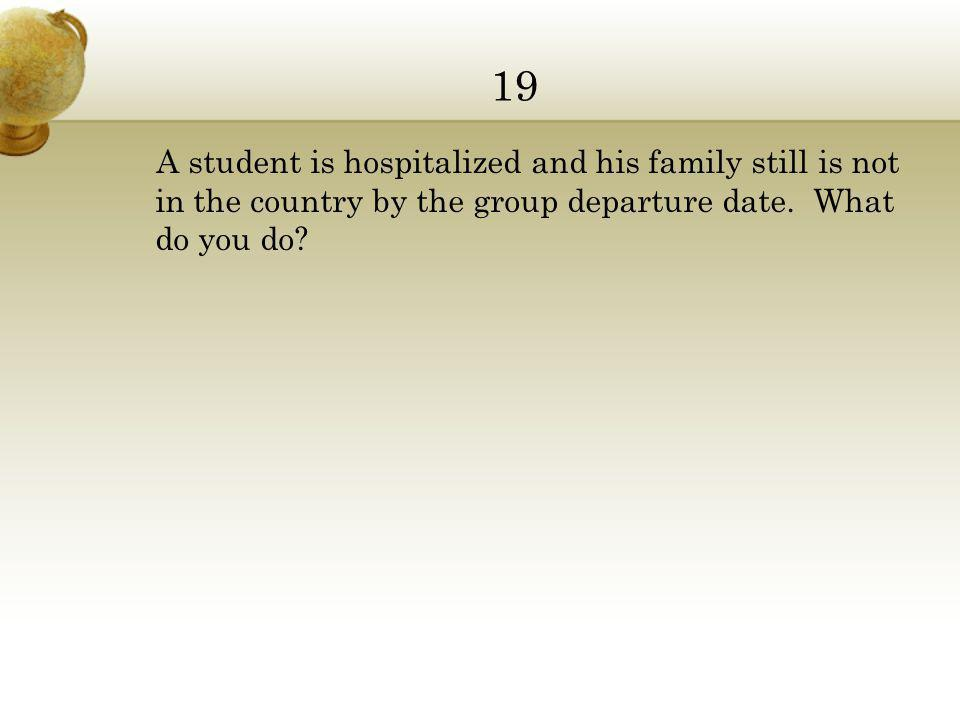 19 A student is hospitalized and his family still is not in the country by the group departure date.