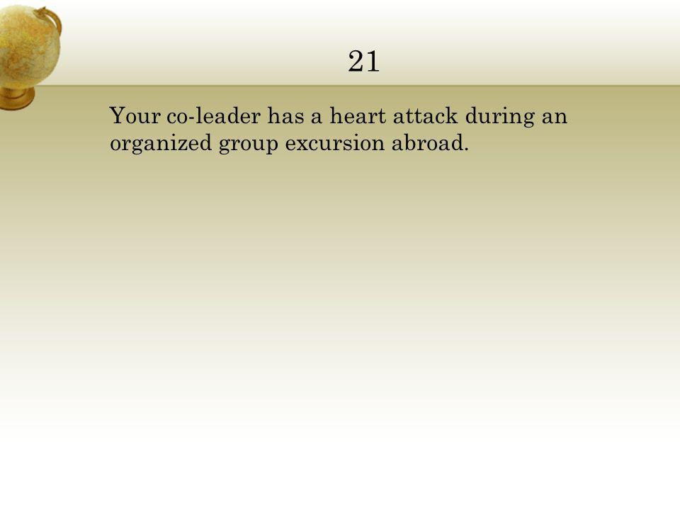 21 Your co-leader has a heart attack during an organized group excursion abroad.