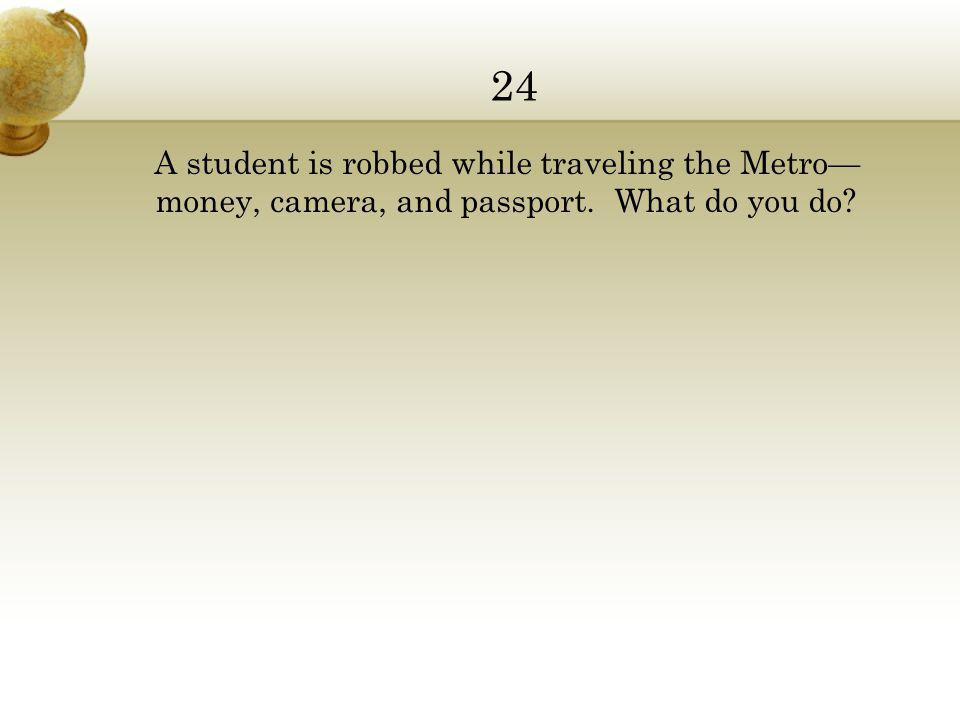 24 A student is robbed while traveling the Metro— money, camera, and passport. What do you do