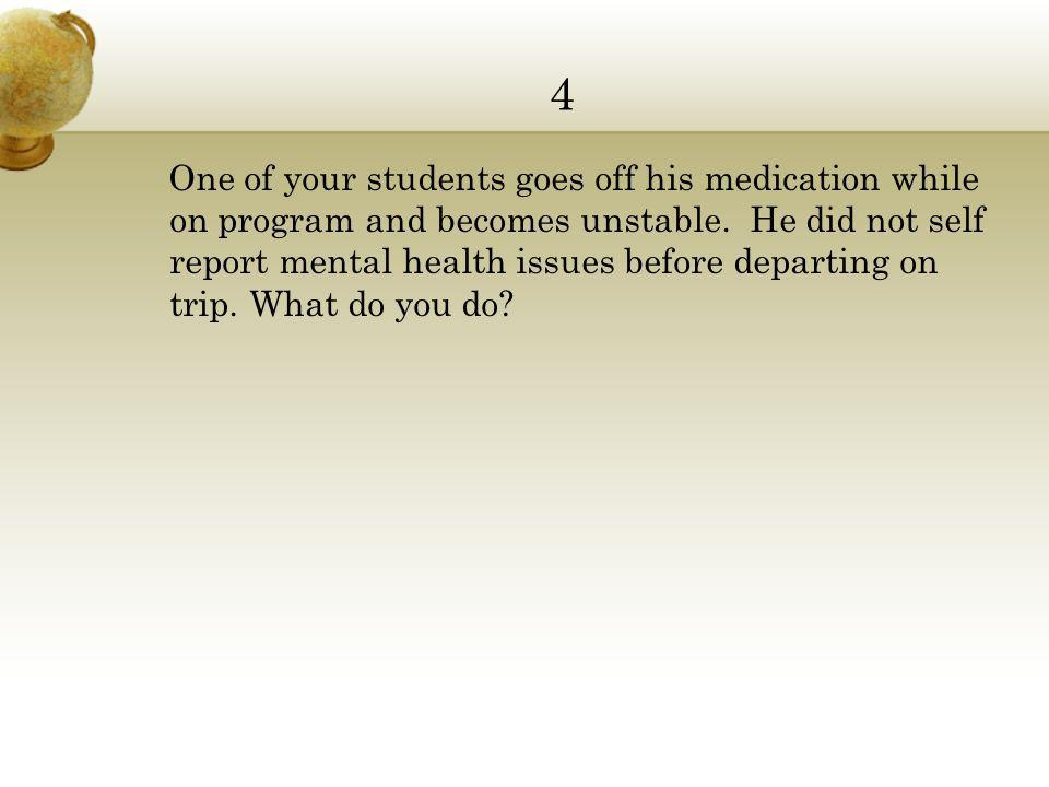 4 One of your students goes off his medication while on program and becomes unstable.