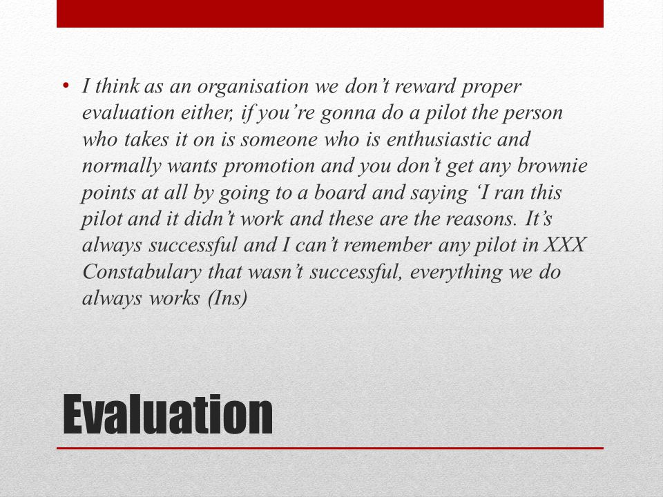 Evaluation I think as an organisation we don't reward proper evaluation either, if you're gonna do a pilot the person who takes it on is someone who is enthusiastic and normally wants promotion and you don't get any brownie points at all by going to a board and saying 'I ran this pilot and it didn't work and these are the reasons.