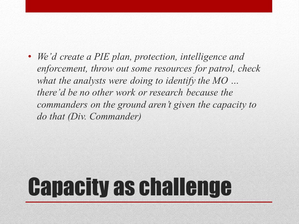 Capacity as challenge We'd create a PIE plan, protection, intelligence and enforcement, throw out some resources for patrol, check what the analysts were doing to identify the MO … there'd be no other work or research because the commanders on the ground aren't given the capacity to do that (Div.