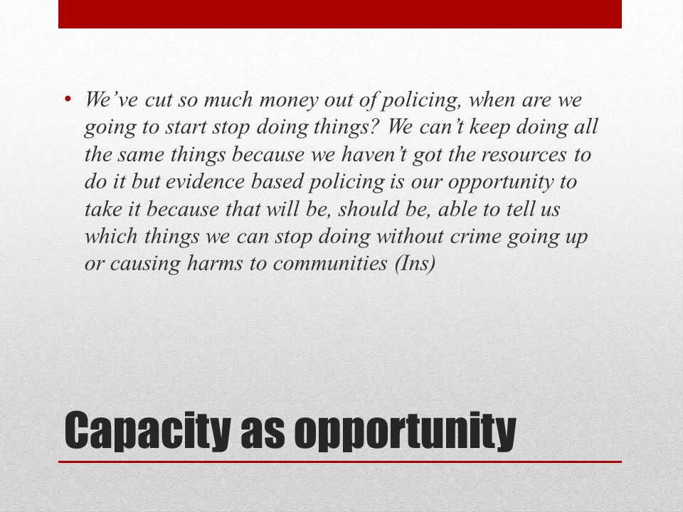 Capacity as opportunity We've cut so much money out of policing, when are we going to start stop doing things.
