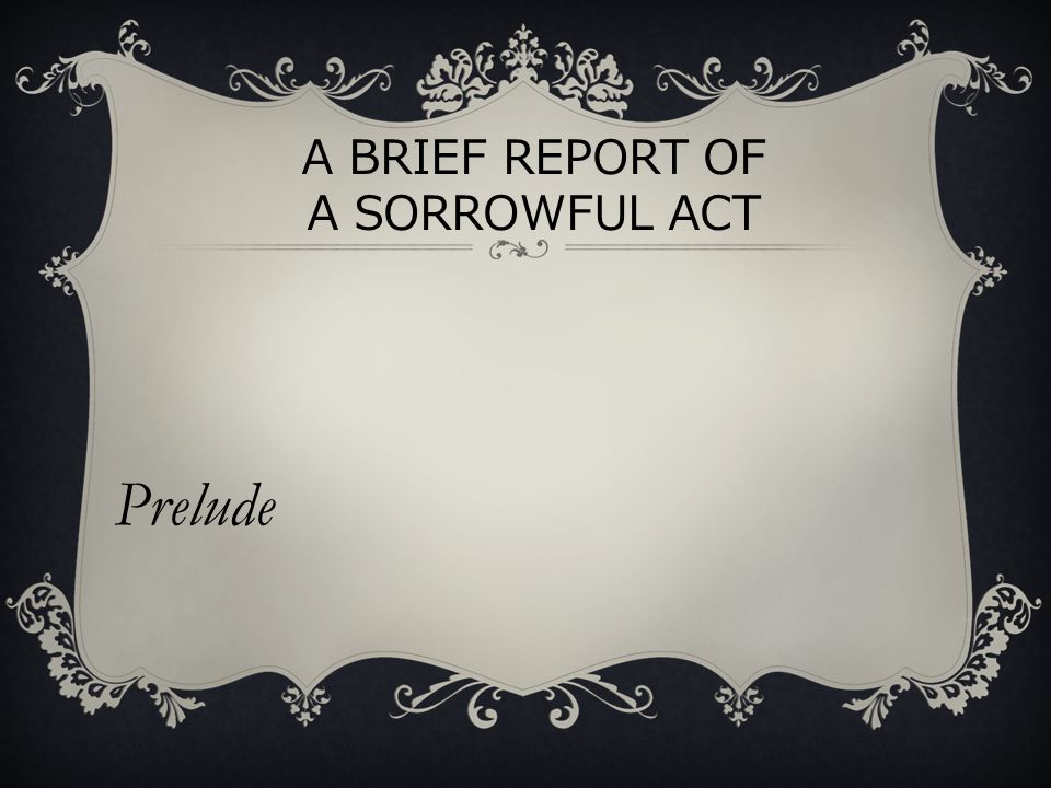 A BRIEF REPORT OF A SORROWFUL ACT Prelude