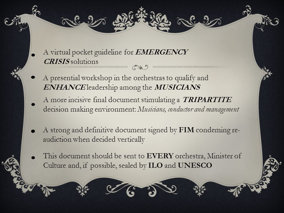 A virtual pocket guideline for EMERGENCY CRISIS solutions A presential workshop in the orchestras to qualify and ENHANCE leadership among the MUSICIANS A strong and definitive document signed by FIM condeming re- audiction when decided vertically A more incisive final document stimulating a TRIPARTITE decision making environment: Musicians, conductor and management This document should be sent to EVERY orchestra, Minister of Culture and, if possible, sealed by ILO and UNESCO