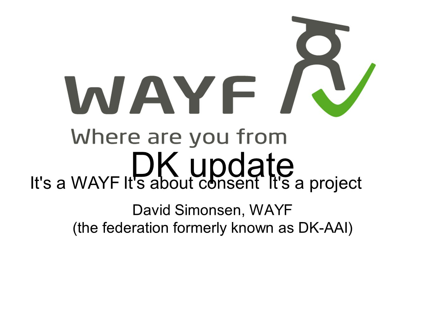 DK update David Simonsen, WAYF (the federation formerly known as DK-AAI) It s a WAYFIt s about consentIt s a project