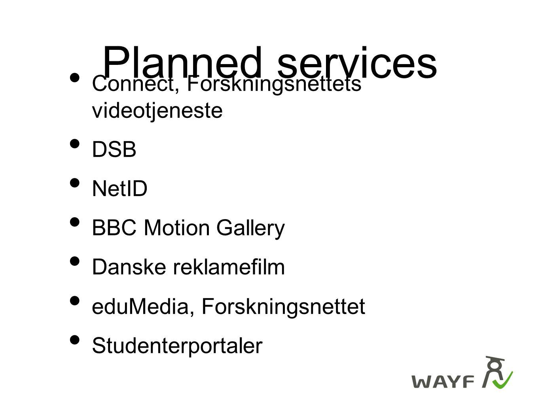 Planned services Connect, Forskningsnettets videotjeneste DSB NetID BBC Motion Gallery Danske reklamefilm eduMedia, Forskningsnettet Studenterportaler