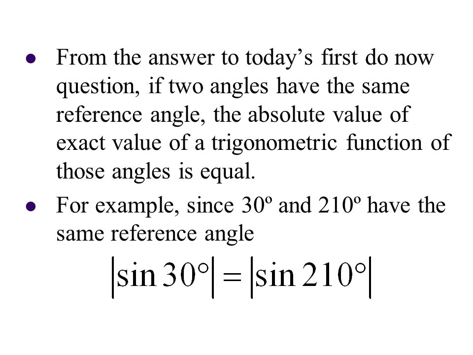 From the answer to today's first do now question, if two angles have the same reference angle, the absolute value of exact value of a trigonometric fu