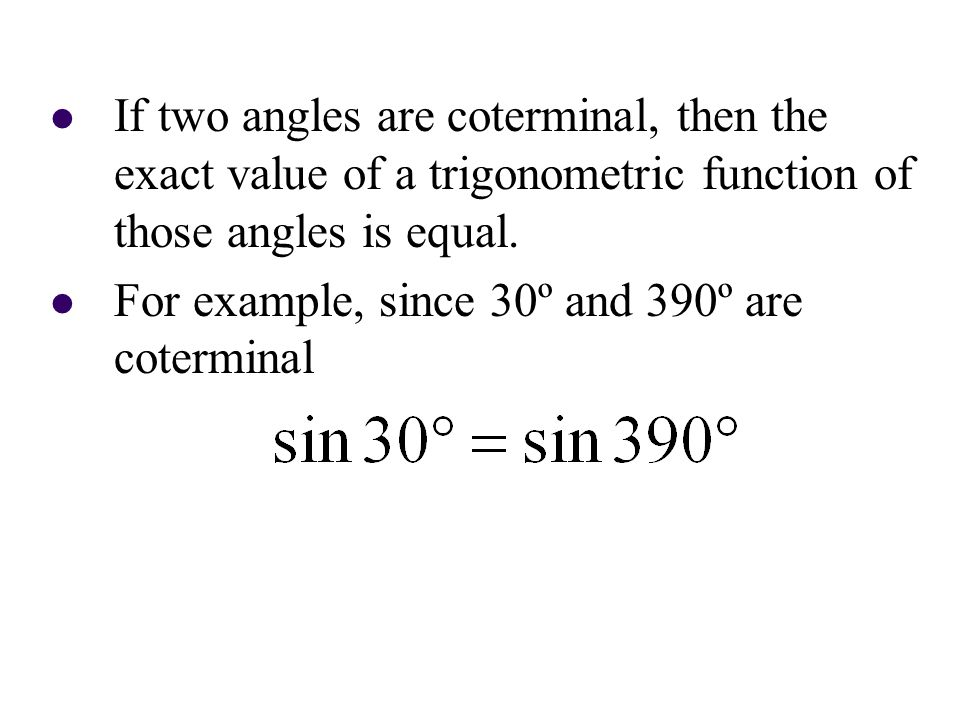 If two angles are coterminal, then the exact value of a trigonometric function of those angles is equal. For example, since 30º and 390º are cotermina
