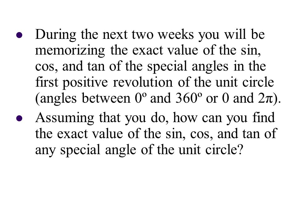During the next two weeks you will be memorizing the exact value of the sin, cos, and tan of the special angles in the first positive revolution of th