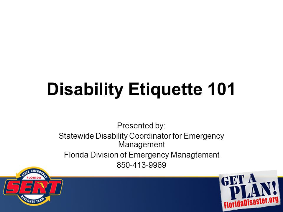 Disability Etiquette 101 Presented by: Statewide Disability Coordinator for Emergency Management Florida Division of Emergency Managtement 850-413-996