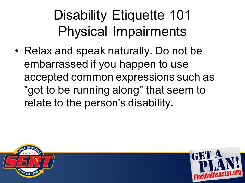 Disability Etiquette 101 Physical Impairments Relax and speak naturally. Do not be embarrassed if you happen to use accepted common expressions such a