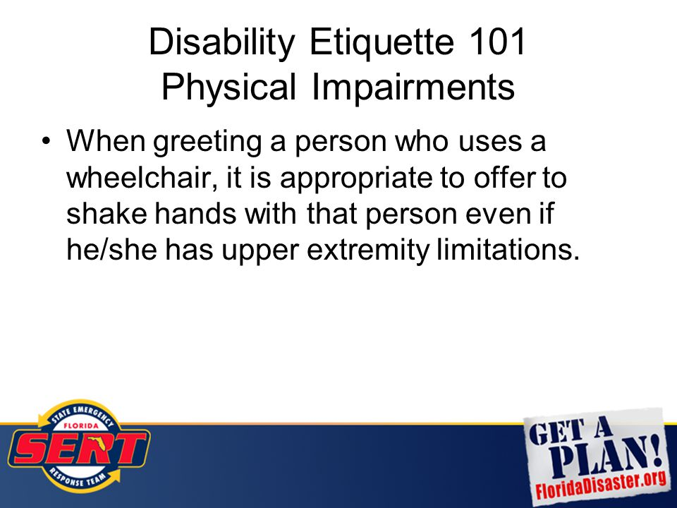 Disability Etiquette 101 Physical Impairments When greeting a person who uses a wheelchair, it is appropriate to offer to shake hands with that person