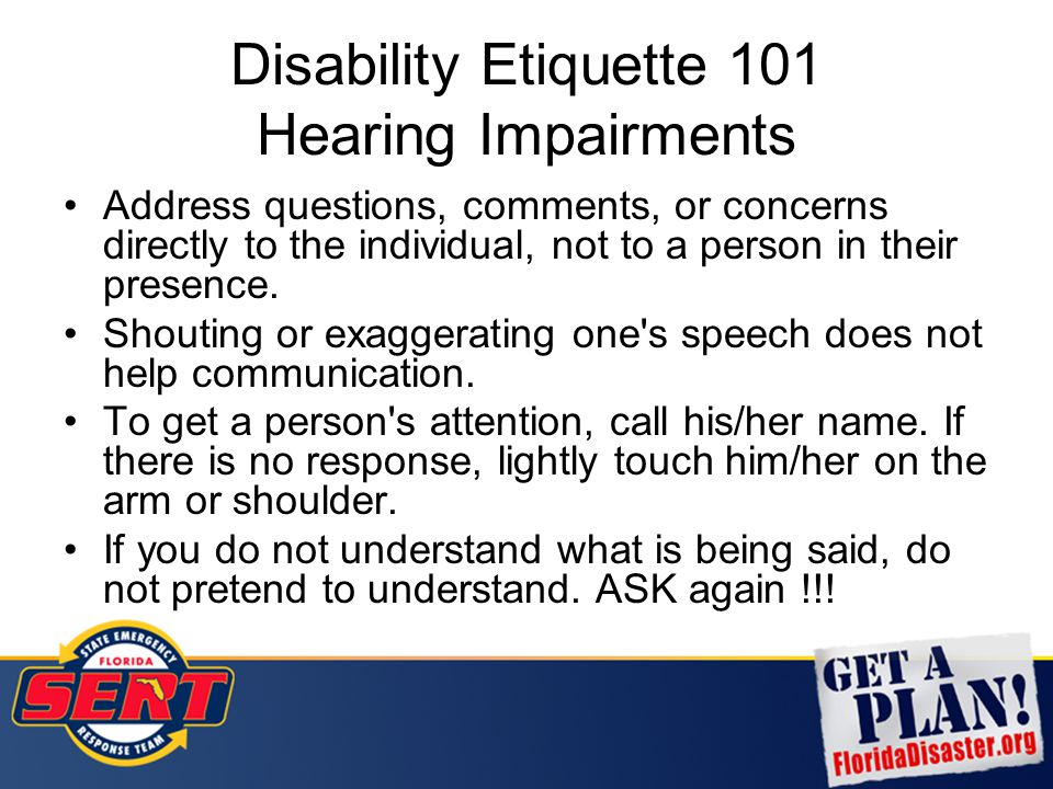 Disability Etiquette 101 Hearing Impairments Address questions, comments, or concerns directly to the individual, not to a person in their presence. S