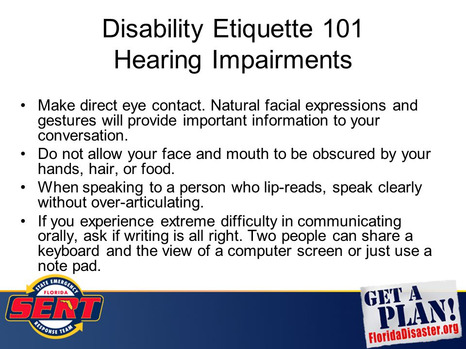 Disability Etiquette 101 Hearing Impairments Make direct eye contact. Natural facial expressions and gestures will provide important information to yo