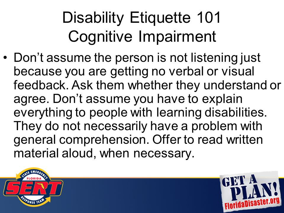 Disability Etiquette 101 Cognitive Impairment Don't assume the person is not listening just because you are getting no verbal or visual feedback. Ask