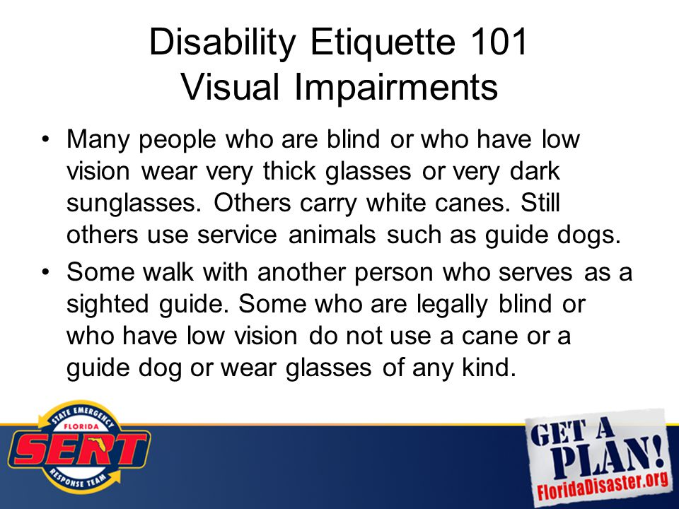 Disability Etiquette 101 Visual Impairments Many people who are blind or who have low vision wear very thick glasses or very dark sunglasses. Others c