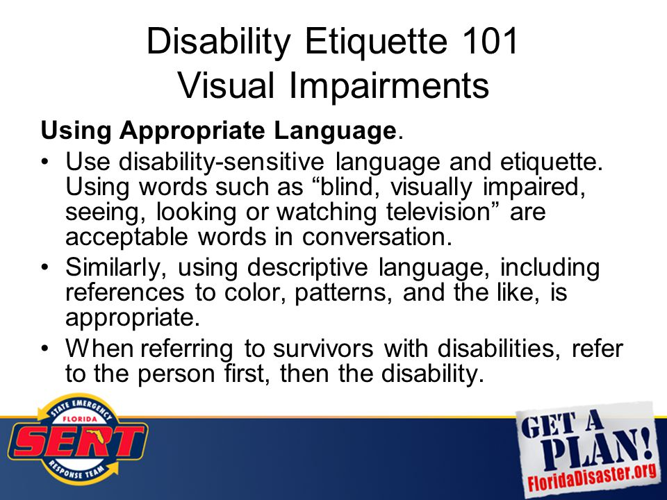 "Disability Etiquette 101 Visual Impairments Using Appropriate Language. Use disability-sensitive language and etiquette. Using words such as ""blind, v"