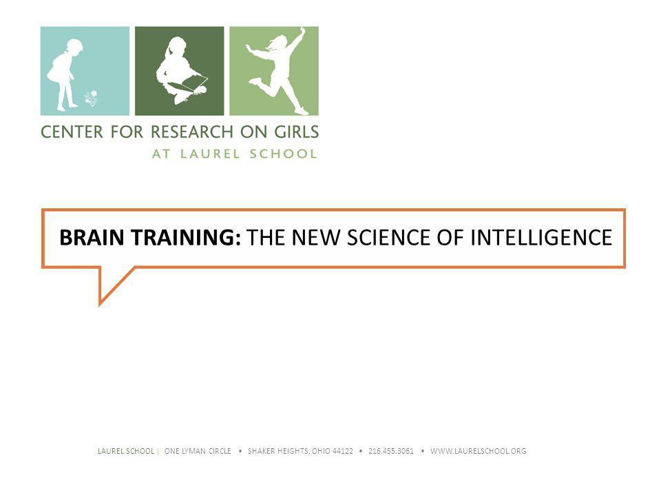 BRAIN TRAINING: THE NEW SCIENCE OF INTELLIGENCE LAUREL SCHOOL | ONE LYMAN CIRCLE SHAKER HEIGHTS, OHIO 44122 216.455.3061 WWW.LAURELSCHOOL.ORG