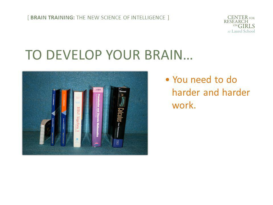 You need to do harder and harder work. TO DEVELOP YOUR BRAIN… [ BRAIN TRAINING: THE NEW SCIENCE OF INTELLIGENCE ]