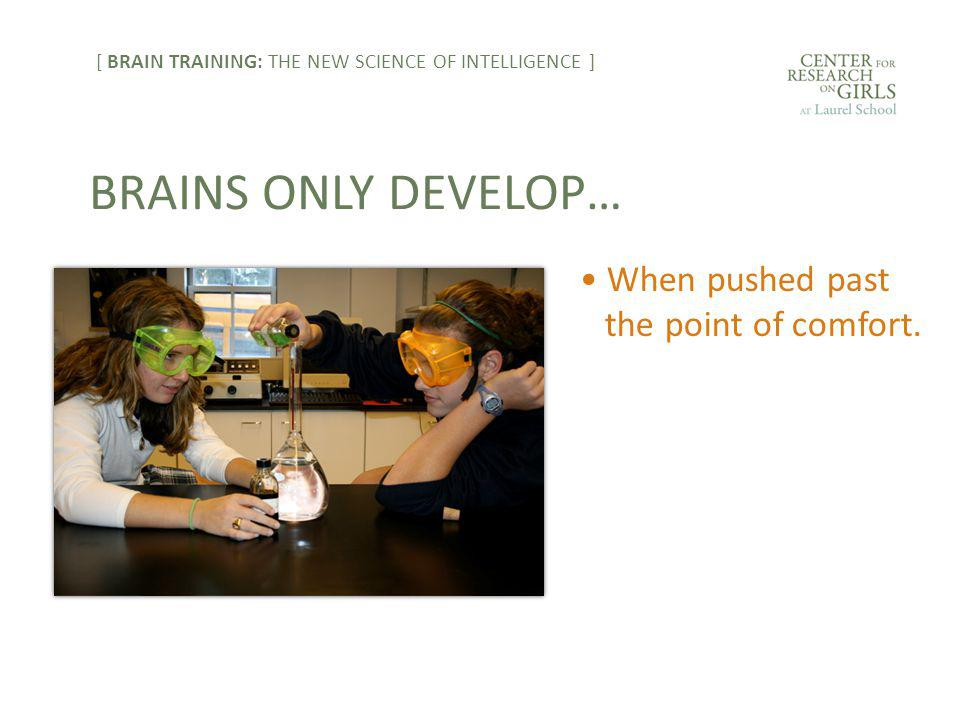 When pushed past the point of comfort. BRAINS ONLY DEVELOP… [ BRAIN TRAINING: THE NEW SCIENCE OF INTELLIGENCE ]
