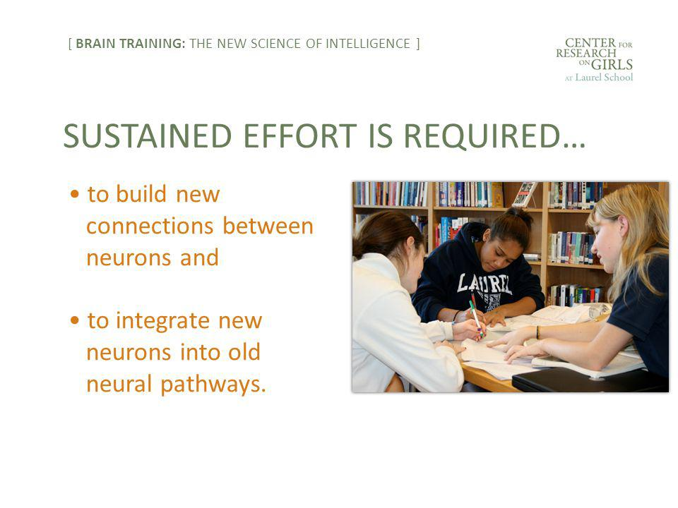 to build new connections between neurons and to integrate new neurons into old neural pathways. SUSTAINED EFFORT IS REQUIRED… [ BRAIN TRAINING: THE NE