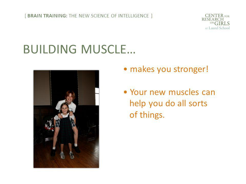 makes you stronger! Your new muscles can help you do all sorts of things. BUILDING MUSCLE… [ BRAIN TRAINING: THE NEW SCIENCE OF INTELLIGENCE ]