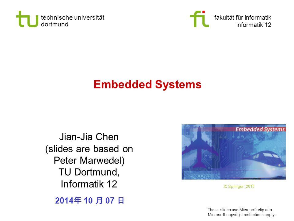 technische universität dortmund fakultät für informatik informatik 12 Embedded Systems Jian-Jia Chen (slides are based on Peter Marwedel) TU Dortmund, Informatik 12 © Springer, 2010 2014 年 10 月 07 日 These slides use Microsoft clip arts.