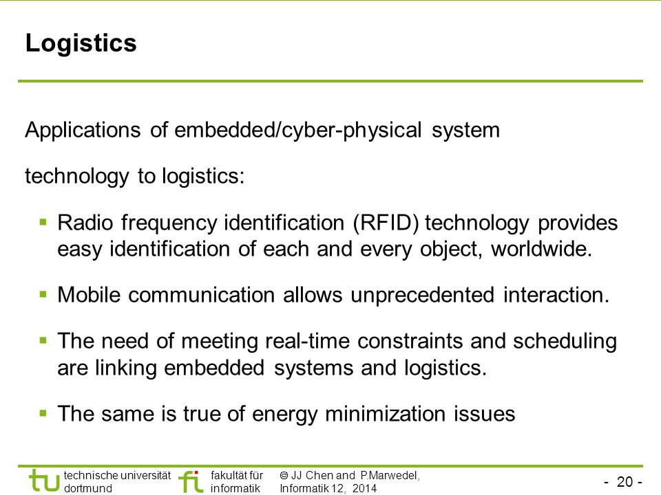 - 20 - technische universität dortmund fakultät für informatik  JJ Chen and P.Marwedel, Informatik 12, 2014 Logistics Applications of embedded/cyber-physical system technology to logistics:  Radio frequency identification (RFID) technology provides easy identification of each and every object, worldwide.