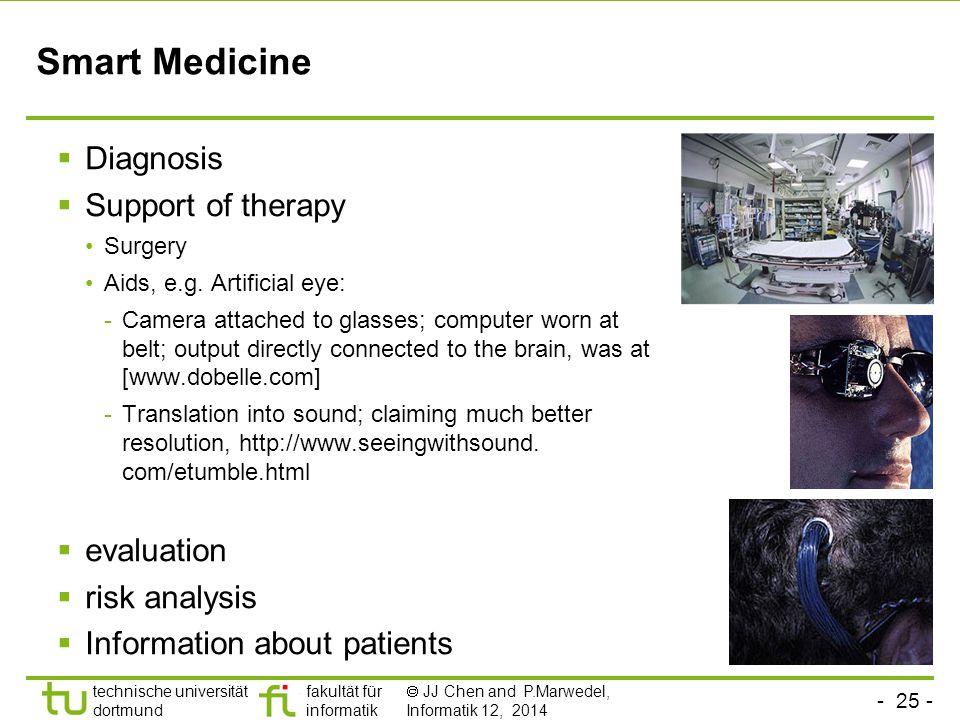 - 25 - technische universität dortmund fakultät für informatik  JJ Chen and P.Marwedel, Informatik 12, 2014 Smart Medicine  Diagnosis  Support of therapy Surgery Aids, e.g.