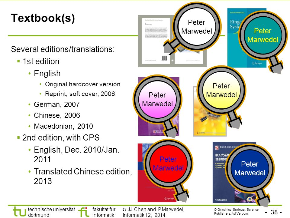 - 38 - technische universität dortmund fakultät für informatik  JJ Chen and P.Marwedel, Informatik 12, 2014 Textbook(s) Several editions/translations:  1st edition English Original hardcover version Reprint, soft cover, 2006 German, 2007 Chinese, 2006 Macedonian, 2010  2nd edition, with CPS English, Dec.