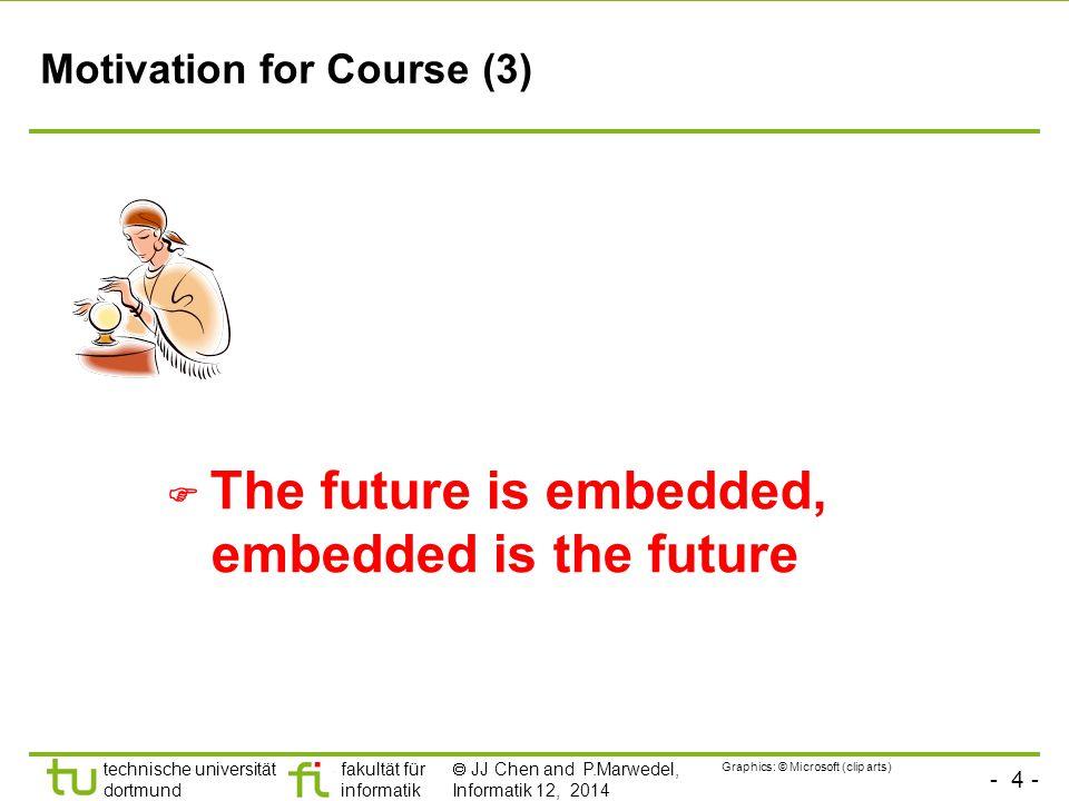 - 4 - technische universität dortmund fakultät für informatik  JJ Chen and P.Marwedel, Informatik 12, 2014 Motivation for Course (3)  The future is embedded, embedded is the future Graphics: © Microsoft (clip arts)