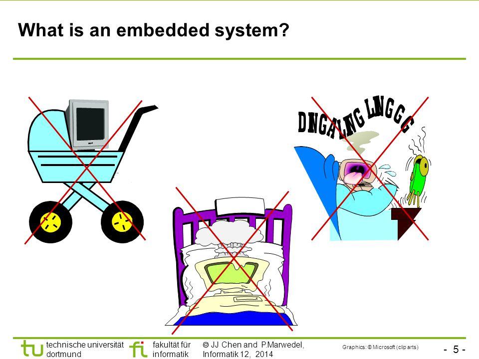- 5 - technische universität dortmund fakultät für informatik  JJ Chen and P.Marwedel, Informatik 12, 2014 What is an embedded system.