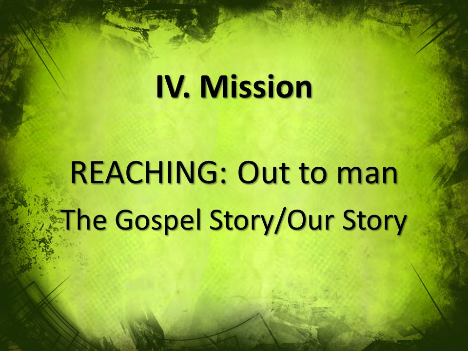 IV. Mission REACHING: Out to man The Gospel Story/Our Story