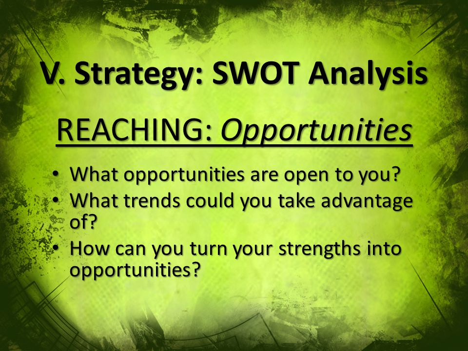 V. Strategy: SWOT Analysis REACHING: Opportunities What opportunities are open to you.