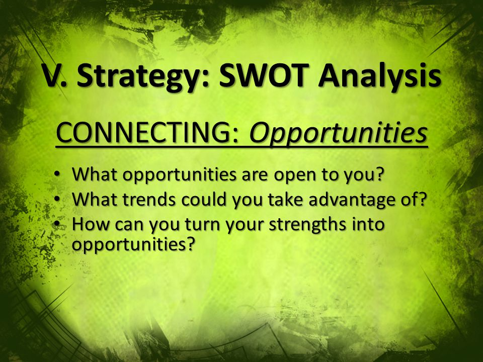 V. Strategy: SWOT Analysis CONNECTING: Opportunities What opportunities are open to you.