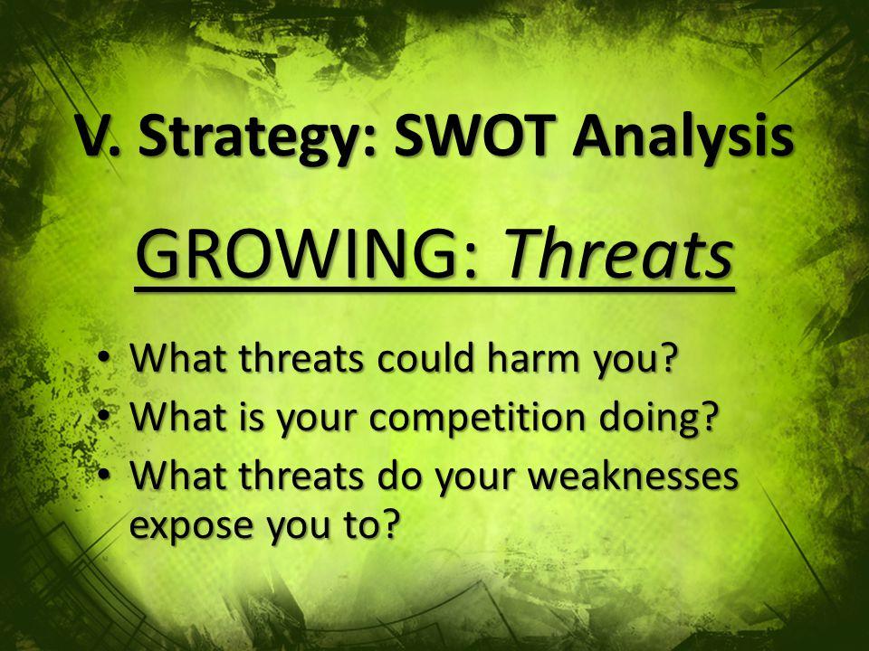 V. Strategy: SWOT Analysis GROWING: Threats What threats could harm you.