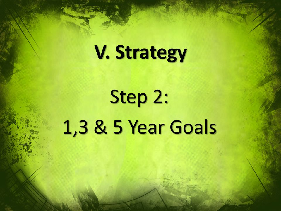 V. Strategy Step 2: 1,3 & 5 Year Goals