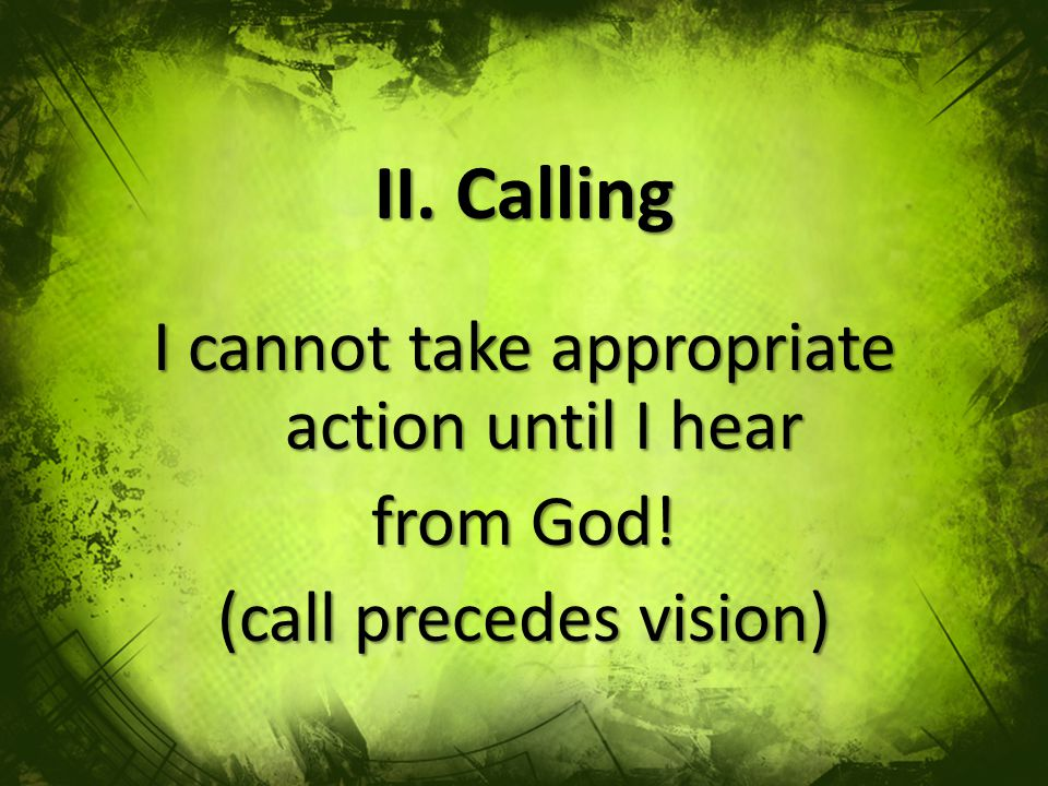 II. Calling I cannot take appropriate action until I hear from God! (call precedes vision)