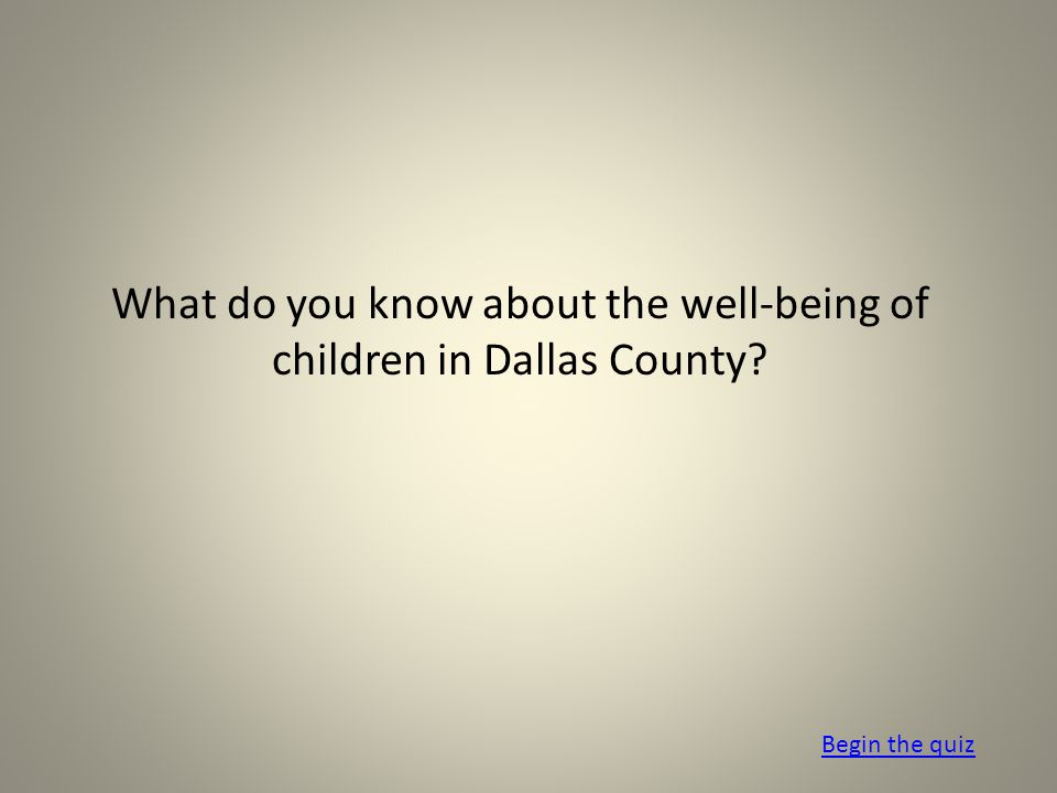 What do you know about the well-being of children in Dallas County Begin the quiz