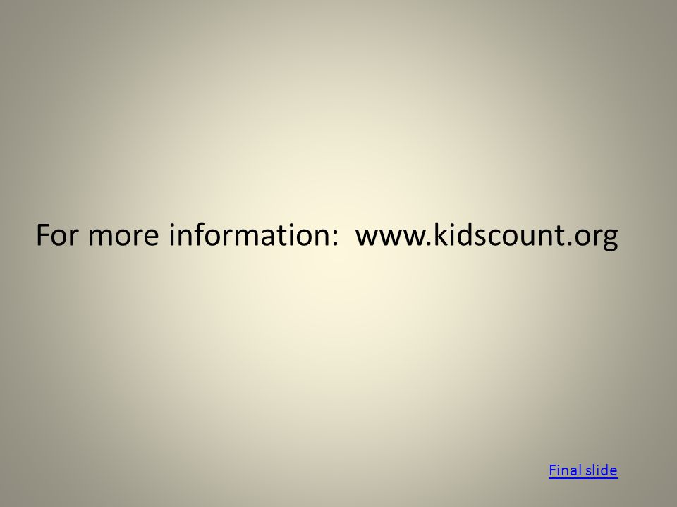 For more information: www.kidscount.org Final slide