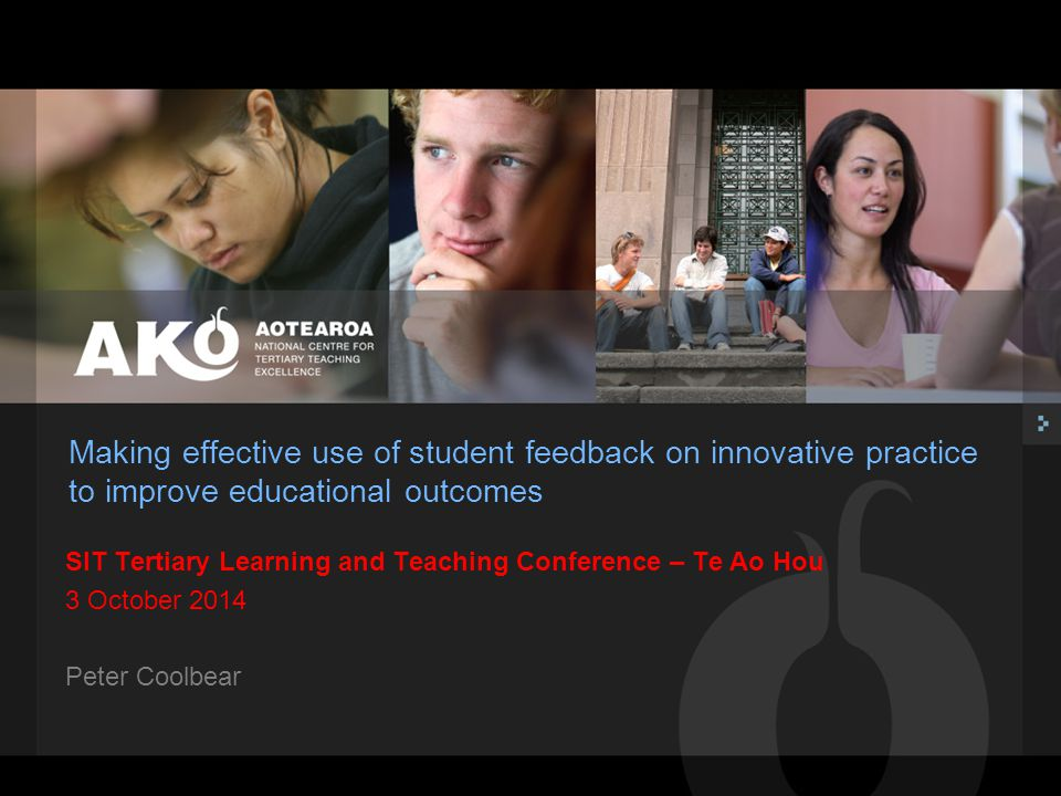 Making effective use of student feedback on innovative practice to improve educational outcomes SIT Tertiary Learning and Teaching Conference – Te Ao Hou 3 October 2014 Peter Coolbear