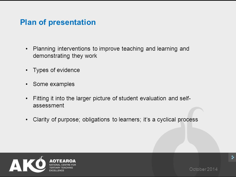 October 2014 Plan of presentation Planning interventions to improve teaching and learning and demonstrating they work Types of evidence Some examples Fitting it into the larger picture of student evaluation and self- assessment Clarity of purpose; obligations to learners; it's a cyclical process