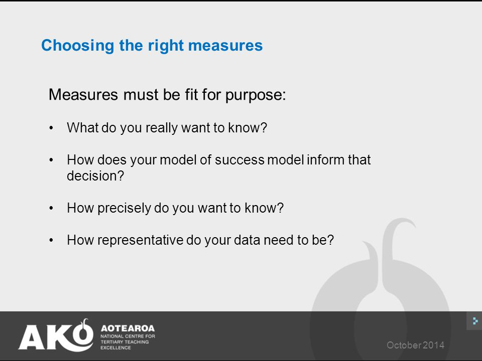 October 2014 Choosing the right measures Measures must be fit for purpose: What do you really want to know.