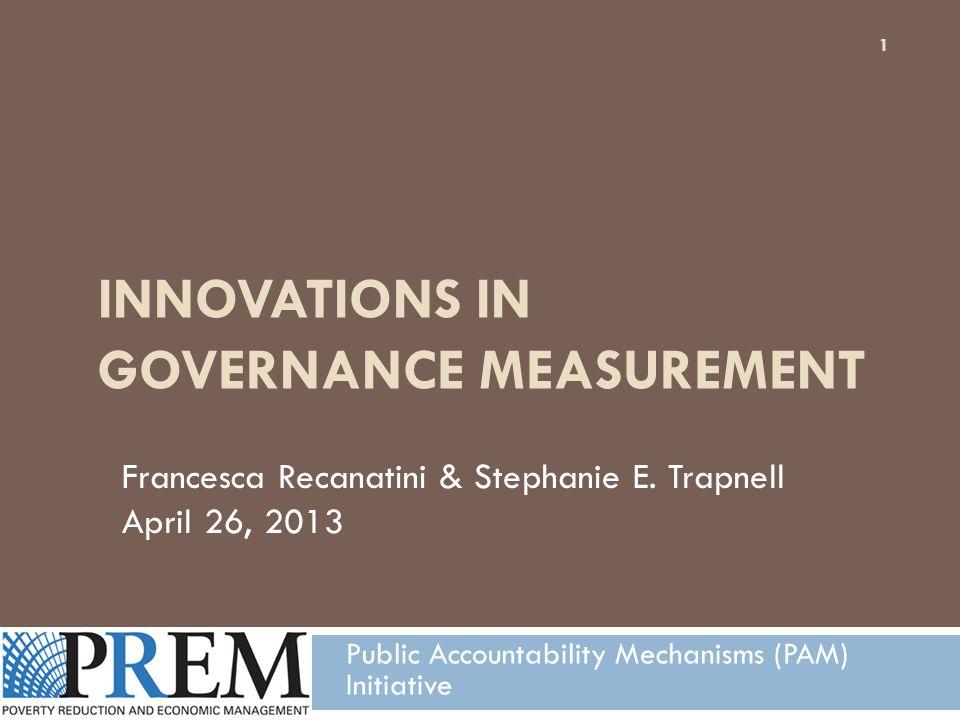 INNOVATIONS IN GOVERNANCE MEASUREMENT Public Accountability Mechanisms (PAM) Initiative Francesca Recanatini & Stephanie E.